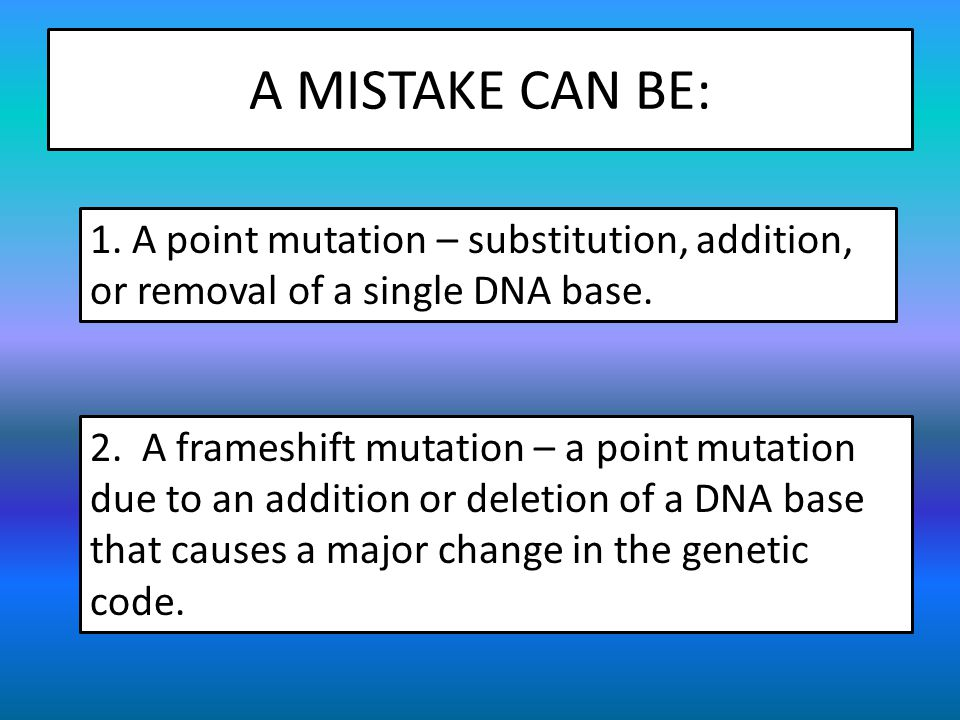 A MISTAKE CAN BE: 1. A point mutation – substitution, addition, or removal of a single DNA base.
