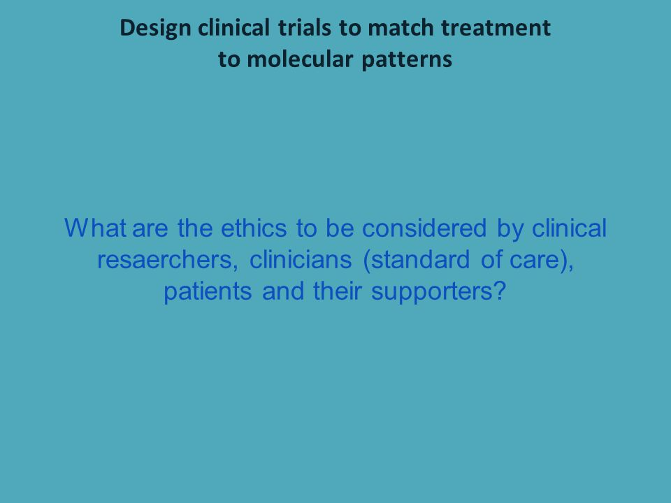 Design clinical trials to match treatment
