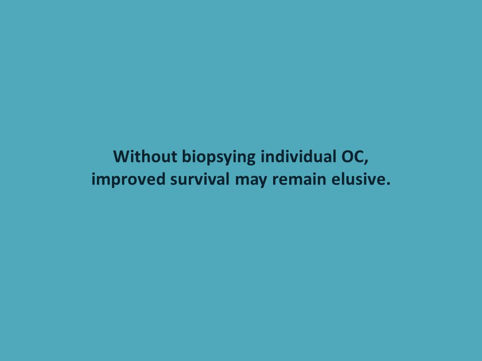 Without biopsying individual OC, improved survival may remain elusive.