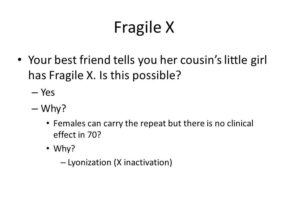Fragile X Your best friend tells you her cousin's little girl has Fragile X. Is this possible Yes.