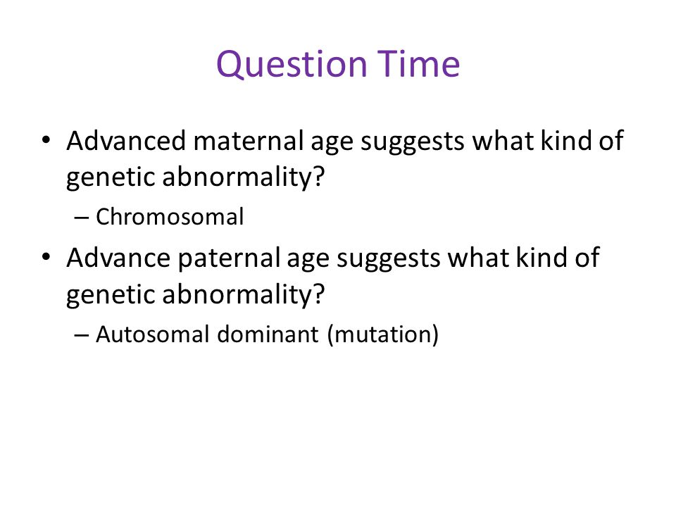 Question Time Advanced maternal age suggests what kind of genetic abnormality Chromosomal.
