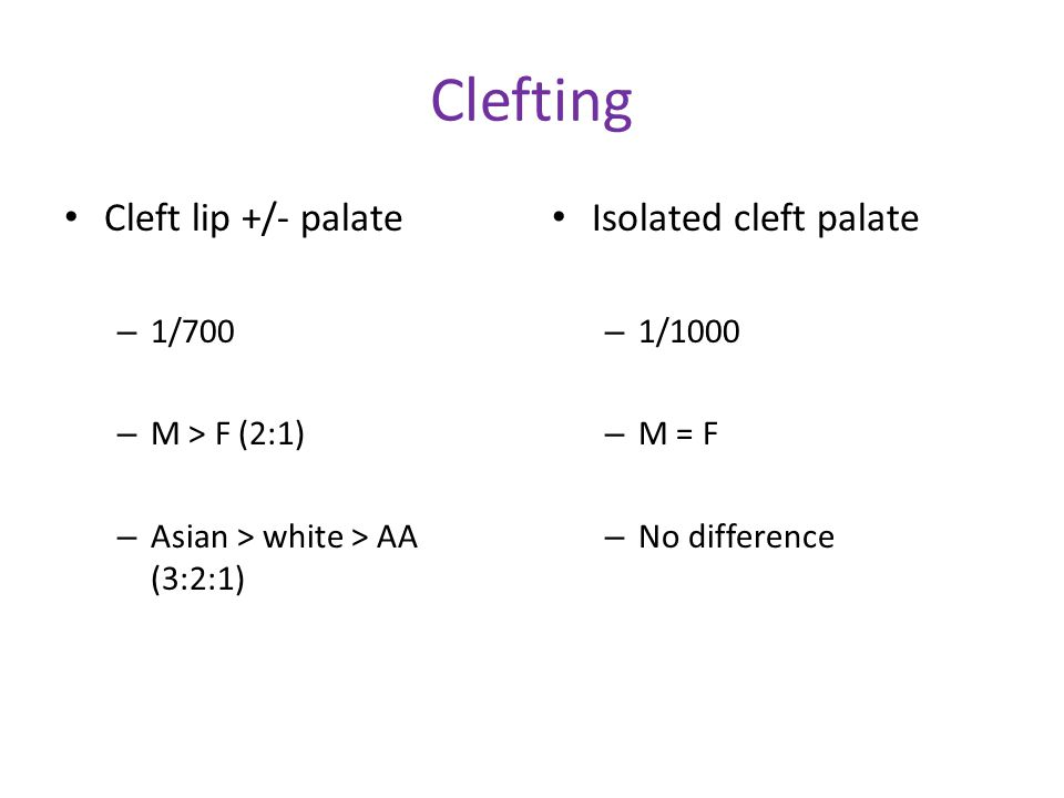 Clefting Cleft lip +/- palate Isolated cleft palate 1/700