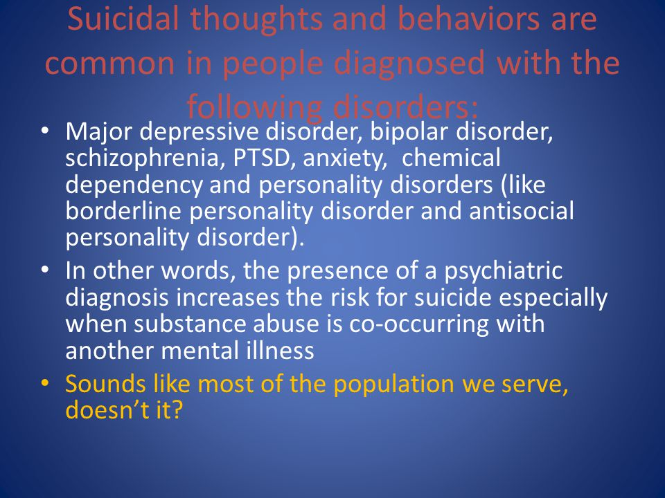 Suicidal thoughts and behaviors are common in people diagnosed with the following disorders: