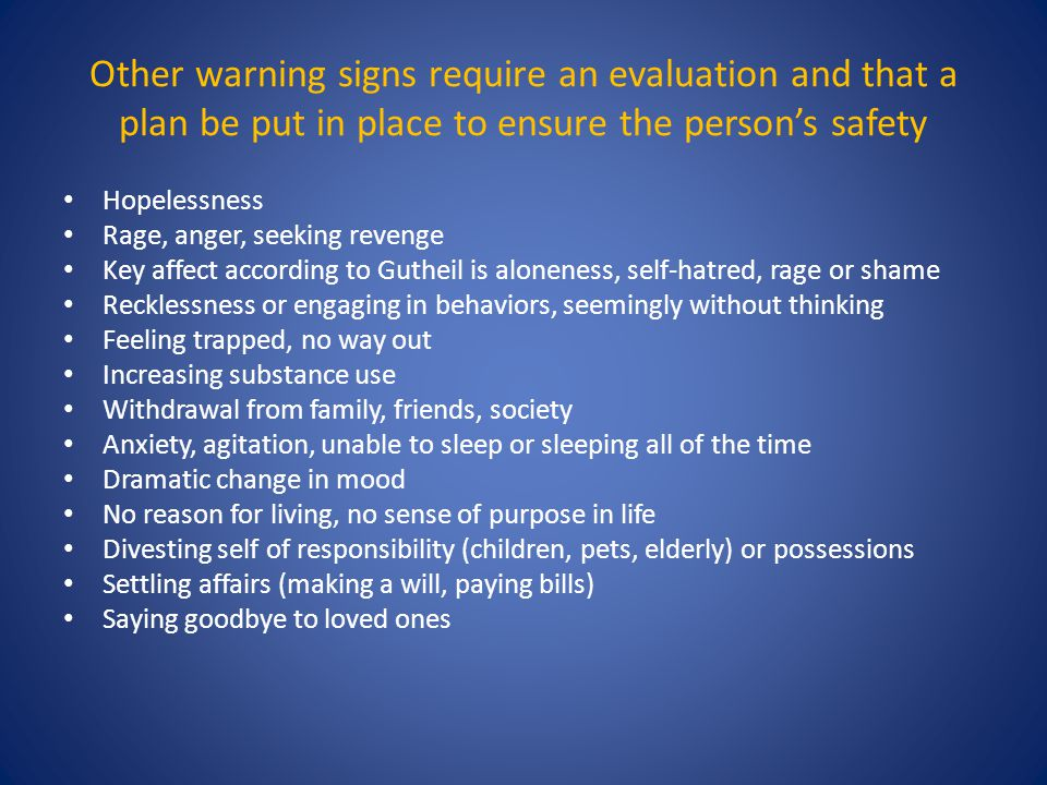 Other warning signs require an evaluation and that a plan be put in place to ensure the person's safety