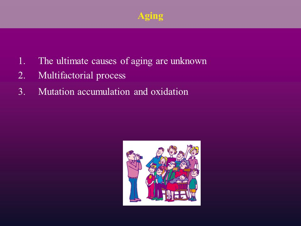 Aging The ultimate causes of aging are unknown. Multifactorial process.