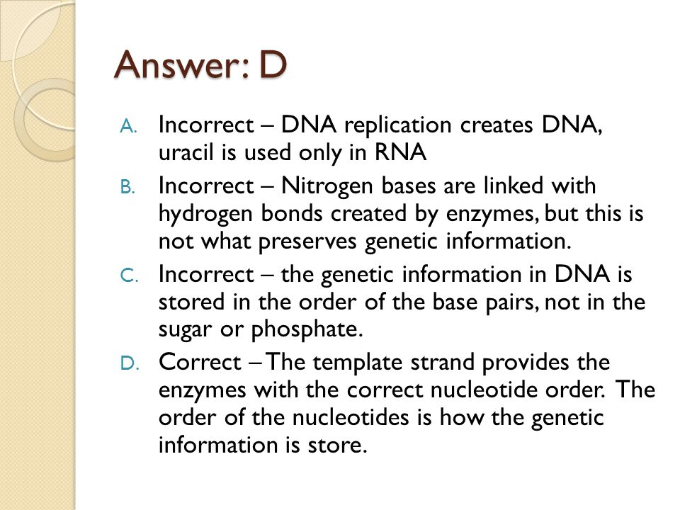 Answer: D Incorrect – DNA replication creates DNA, uracil is used only in RNA.