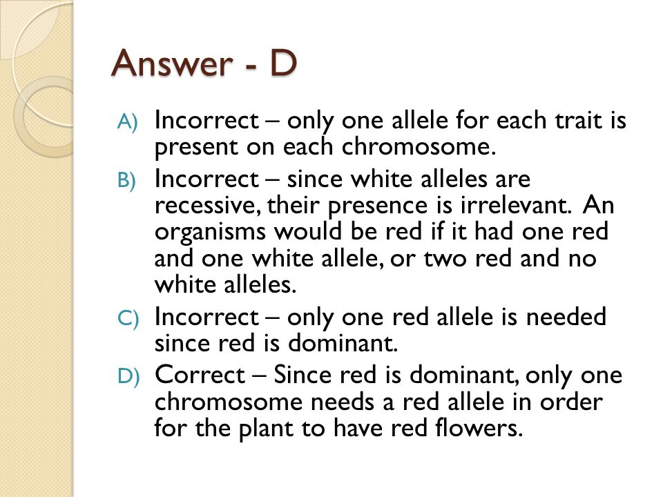 Answer - D Incorrect – only one allele for each trait is present on each chromosome.