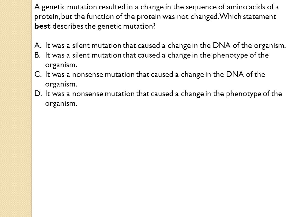 A genetic mutation resulted in a change in the sequence of amino acids of a protein, but the function of the protein was not changed. Which statement best describes the genetic mutation