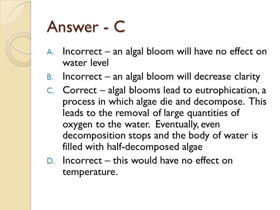 Answer - C Incorrect – an algal bloom will have no effect on water level. Incorrect – an algal bloom will decrease clarity.