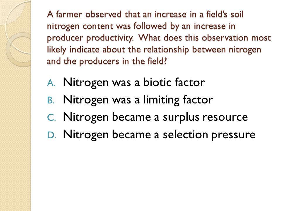 Nitrogen was a biotic factor Nitrogen was a limiting factor