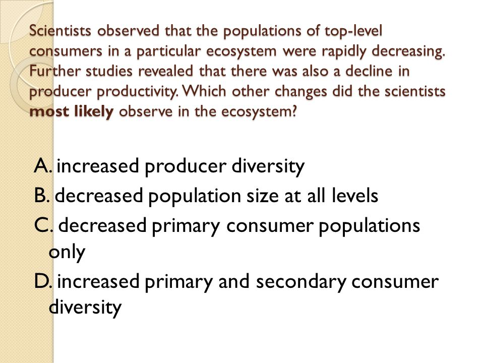 Scientists observed that the populations of top-level consumers in a particular ecosystem were rapidly decreasing. Further studies revealed that there was also a decline in producer productivity. Which other changes did the scientists most likely observe in the ecosystem