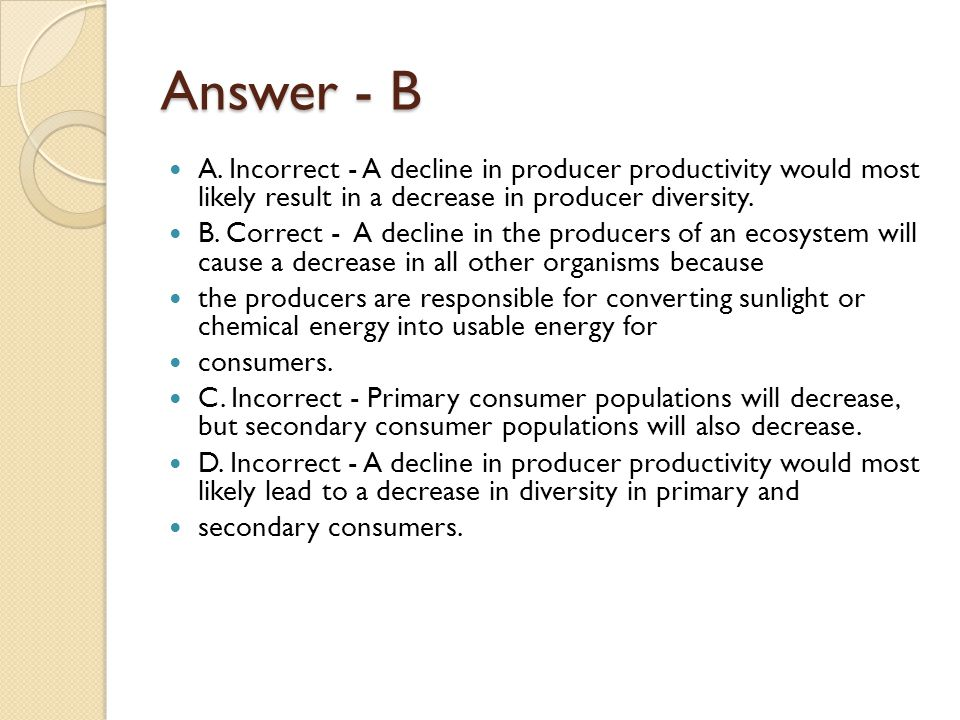 Answer - B A. Incorrect - A decline in producer productivity would most likely result in a decrease in producer diversity.