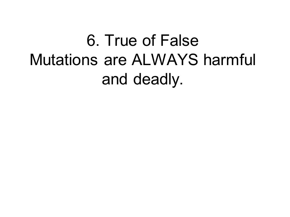 6. True of False Mutations are ALWAYS harmful and deadly.