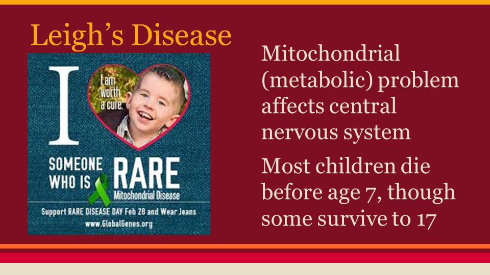 Leigh's Disease Mitochondrial (metabolic) problem affects central nervous system.