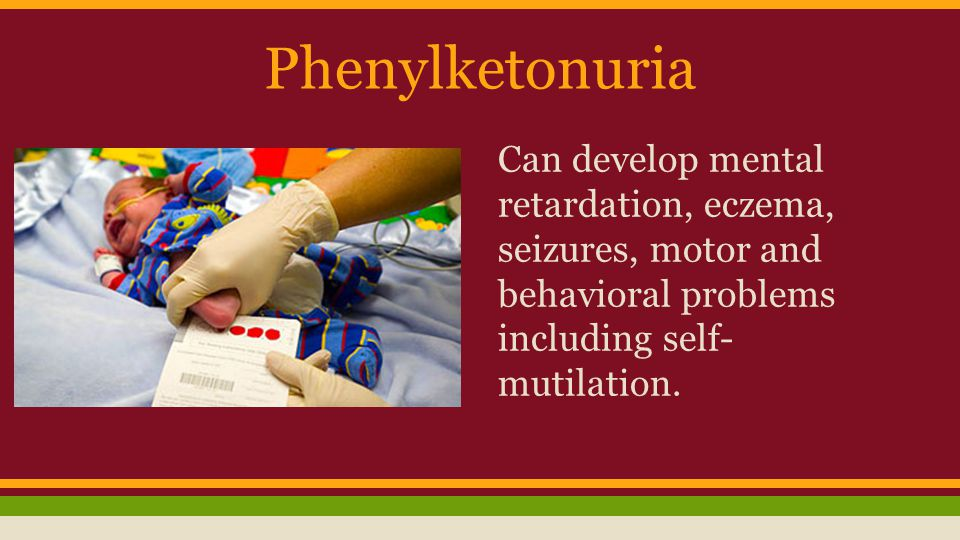 Phenylketonuria Can develop mental retardation, eczema, seizures, motor and behavioral problems including self-mutilation.