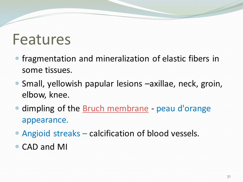 Features fragmentation and mineralization of elastic fibers in some tissues. Small, yellowish papular lesions –axillae, neck, groin, elbow, knee.