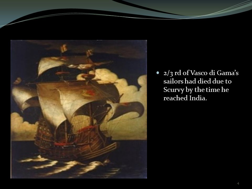 2/3 rd of Vasco di Gama's sailors had died due to Scurvy by the time he reached India.