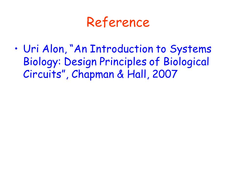 Reference Uri Alon, An Introduction to Systems Biology: Design Principles of Biological Circuits , Chapman & Hall, 2007.