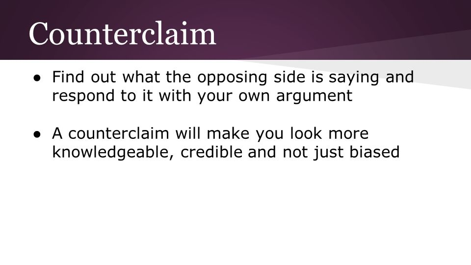 Counterclaim Find out what the opposing side is saying and respond to it with your own argument.