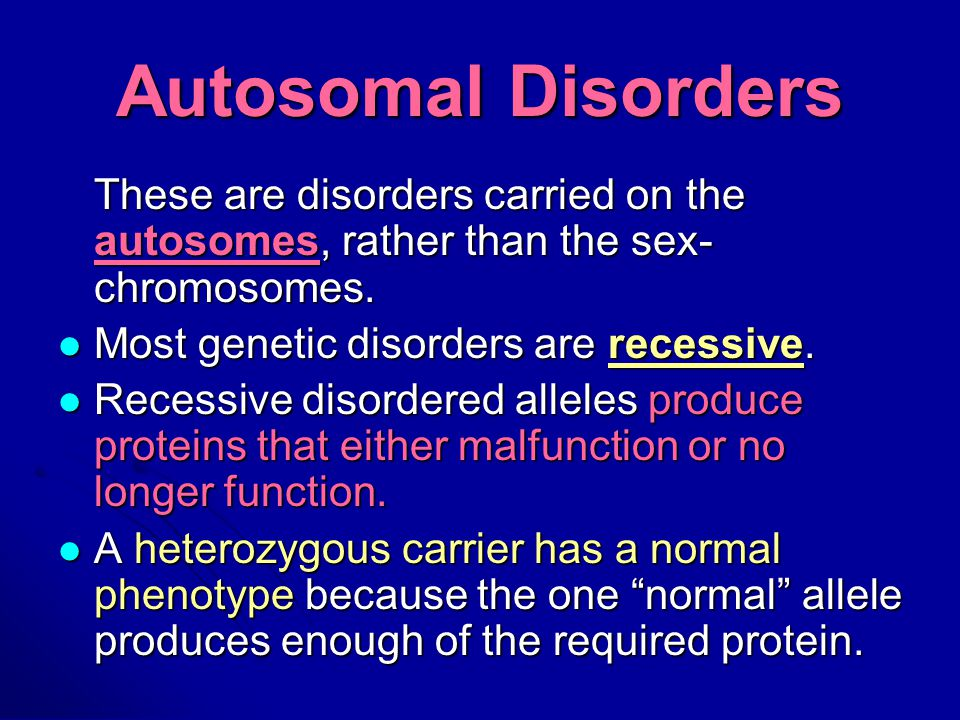 Autosomal Disorders These are disorders carried on the autosomes, rather than the sex-chromosomes. Most genetic disorders are recessive.