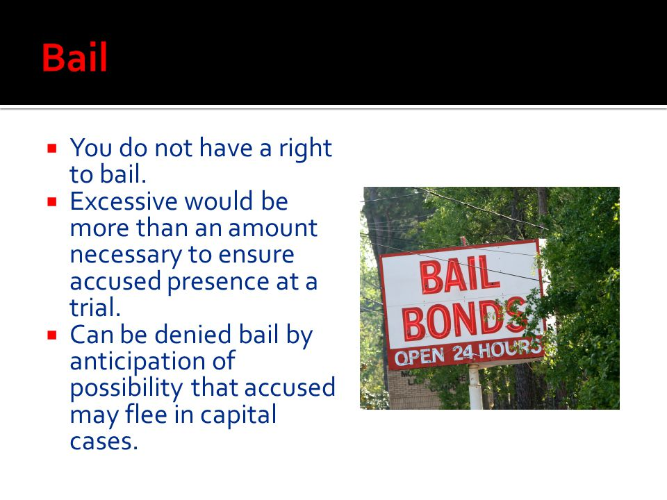 Bail You do not have a right to bail.