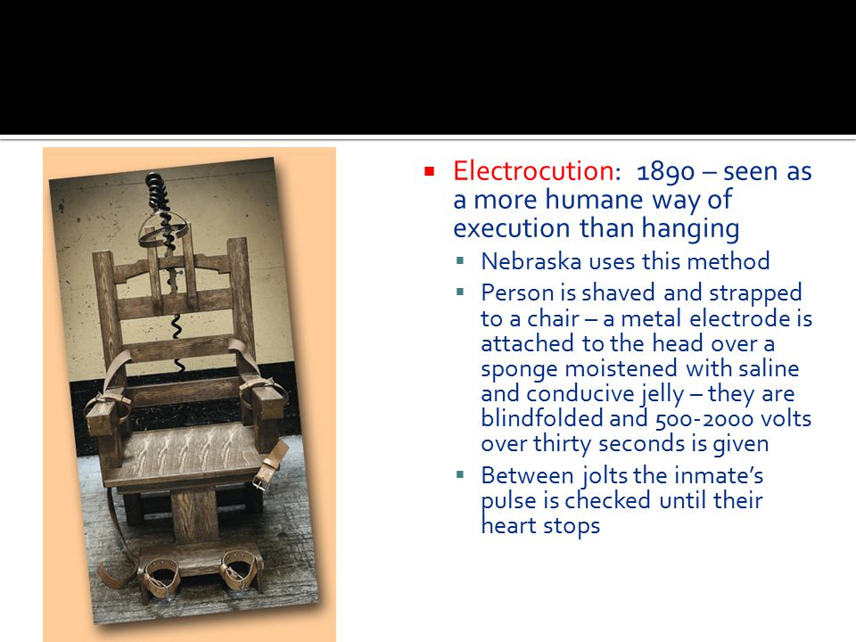 Electrocution: 1890 – seen as a more humane way of execution than hanging