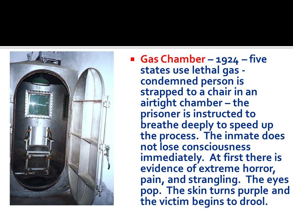 Gas Chamber – 1924 – five states use lethal gas - condemned person is strapped to a chair in an airtight chamber – the prisoner is instructed to breathe deeply to speed up the process.