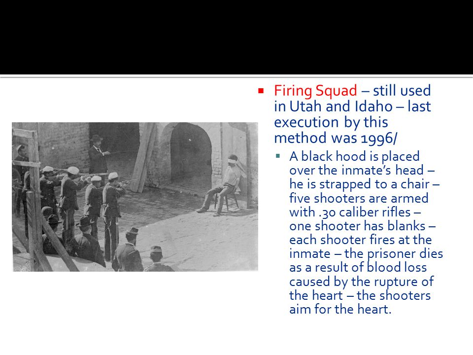 Firing Squad – still used in Utah and Idaho – last execution by this method was 1996/