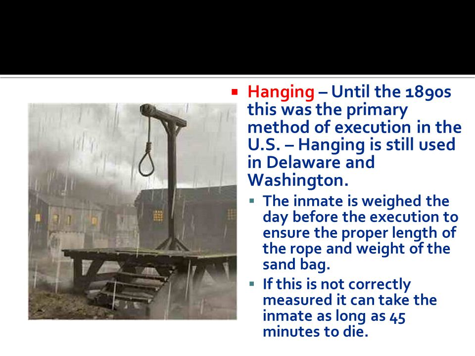 Hanging – Until the 1890s this was the primary method of execution in the U.S. – Hanging is still used in Delaware and Washington.