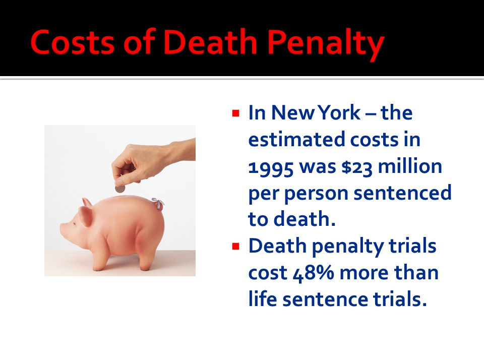 Costs of Death Penalty In New York – the estimated costs in 1995 was $23 million per person sentenced to death.