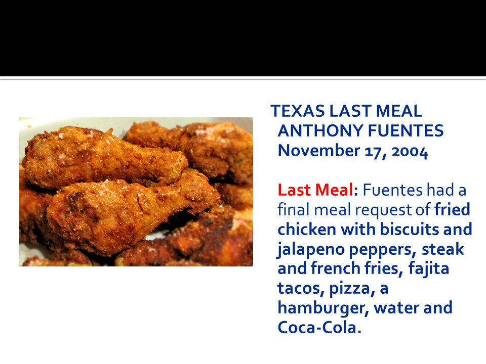 TEXAS LAST MEAL ANTHONY FUENTES November 17, 2004 Last Meal: Fuentes had a final meal request of fried chicken with biscuits and jalapeno peppers, steak and french fries, fajita tacos, pizza, a hamburger, water and Coca-Cola.