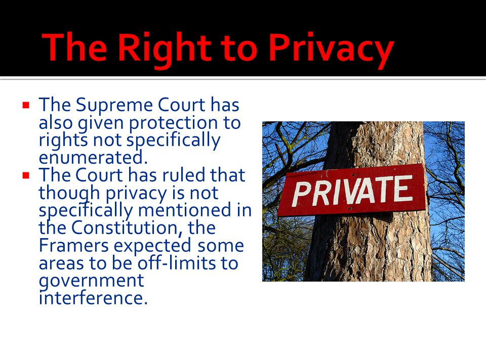 The Right to Privacy The Supreme Court has also given protection to rights not specifically enumerated.
