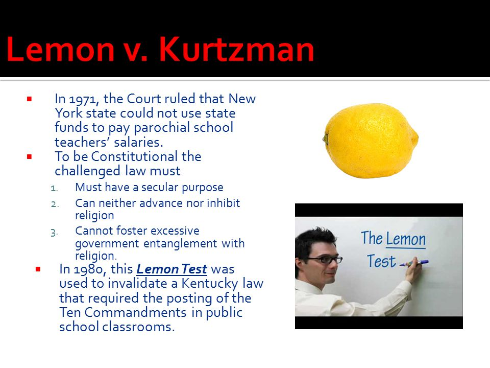 Lemon v. Kurtzman In 1971, the Court ruled that New York state could not use state funds to pay parochial school teachers' salaries.