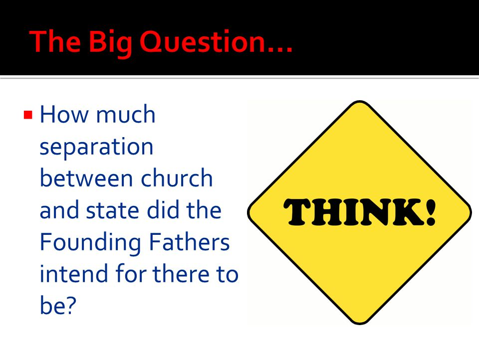 The Big Question… How much separation between church and state did the Founding Fathers intend for there to be