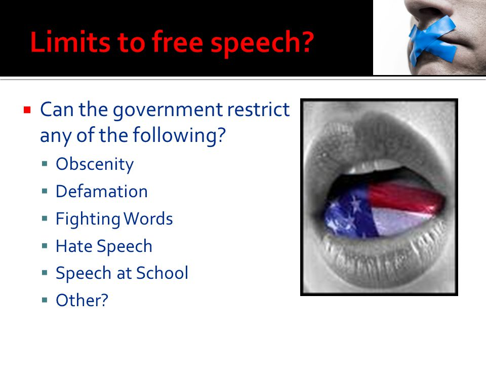Limits to free speech Can the government restrict any of the following Obscenity. Defamation. Fighting Words.