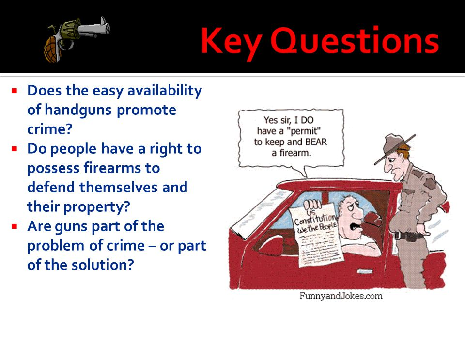 Key Questions Does the easy availability of handguns promote crime