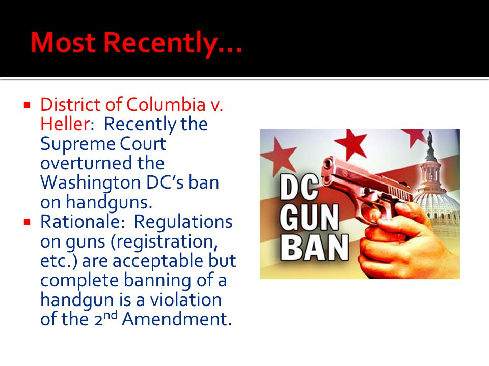 Most Recently… District of Columbia v. Heller: Recently the Supreme Court overturned the Washington DC's ban on handguns.