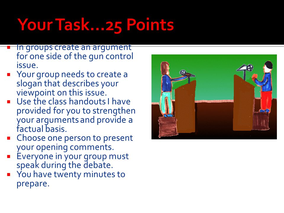 Your Task…25 Points In groups create an argument for one side of the gun control issue.