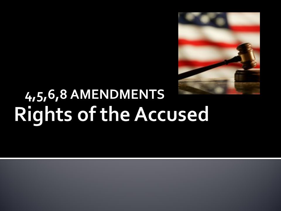 4,5,6,8 AMENDMENTS Rights of the Accused