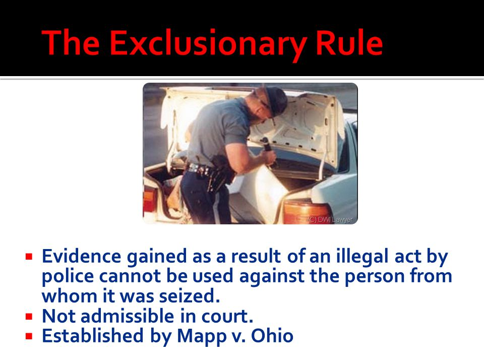 The Exclusionary Rule Evidence gained as a result of an illegal act by police cannot be used against the person from whom it was seized.