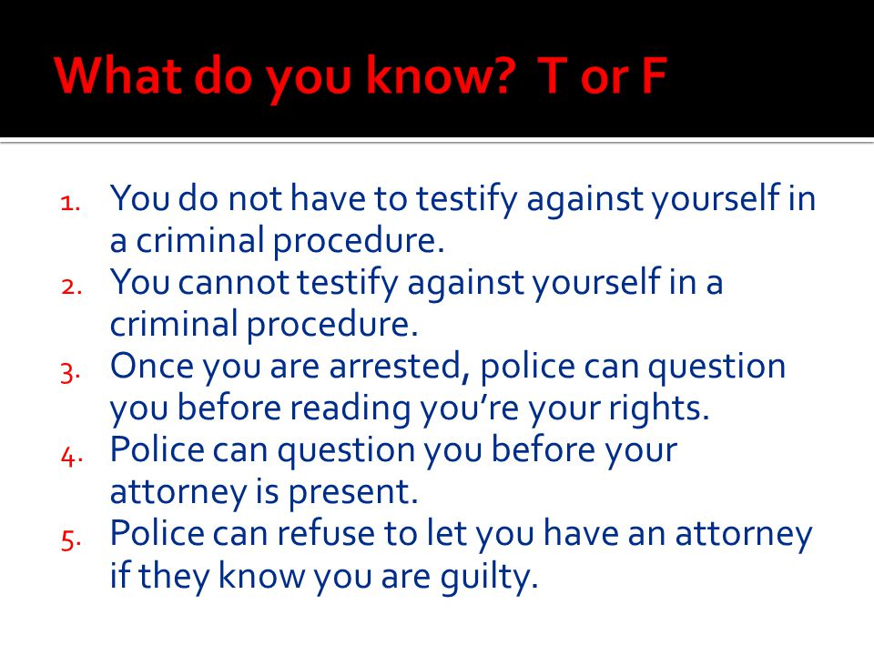 What do you know T or F You do not have to testify against yourself in a criminal procedure.