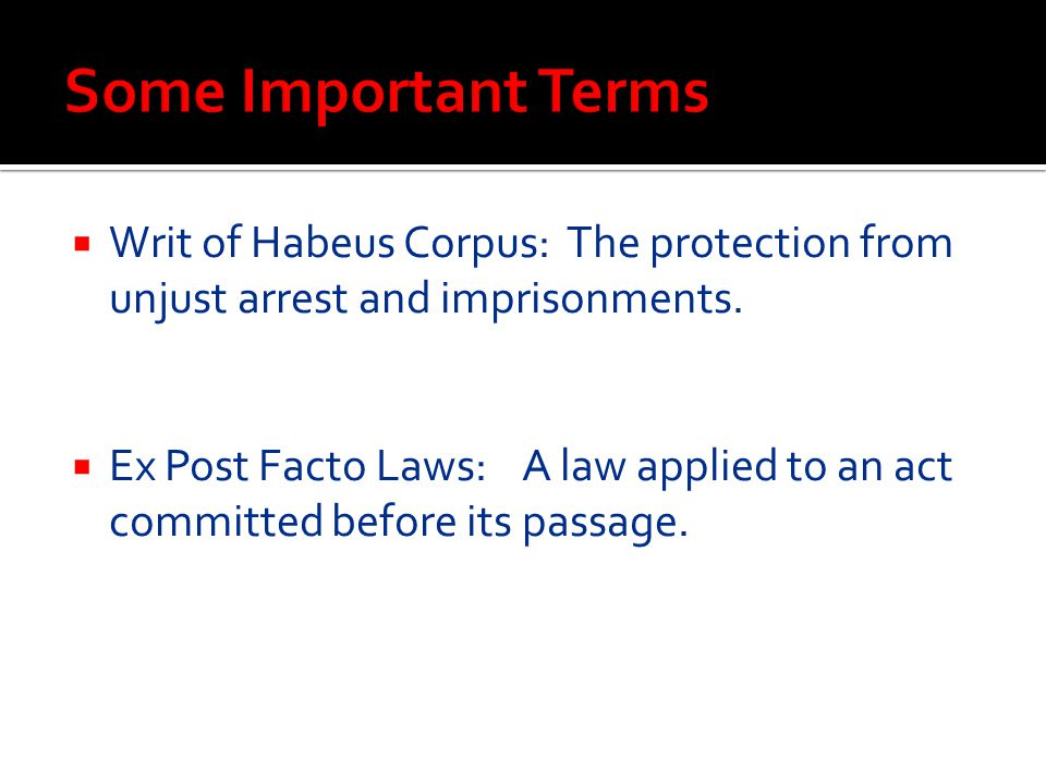 Some Important Terms Writ of Habeus Corpus: The protection from unjust arrest and imprisonments.