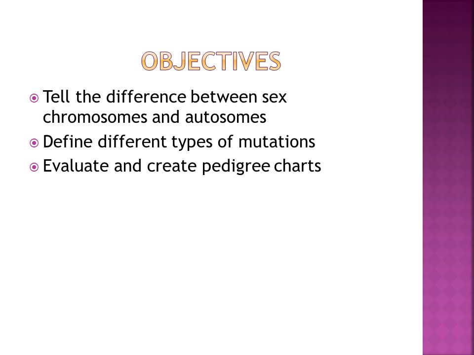 Objectives Tell the difference between sex chromosomes and autosomes