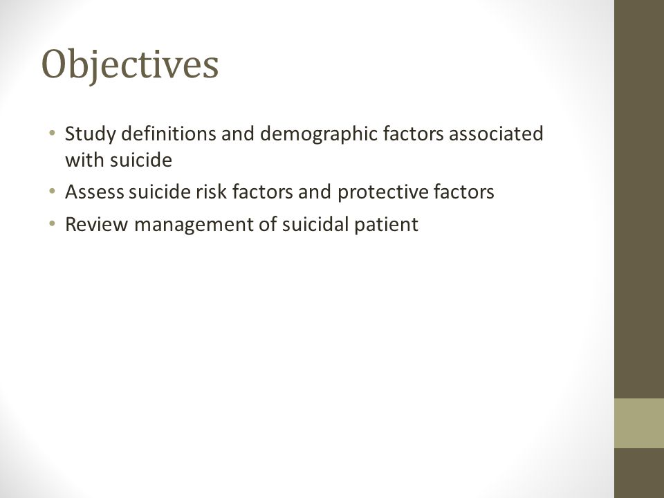 Objectives Study definitions and demographic factors associated with suicide. Assess suicide risk factors and protective factors.