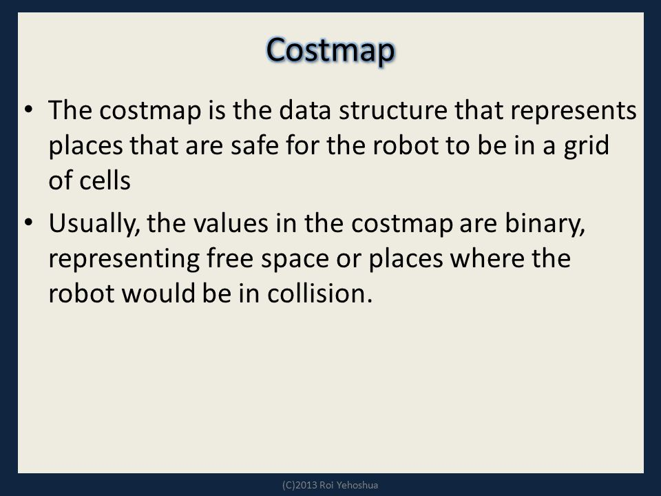 Costmap The costmap is the data structure that represents places that are safe for the robot to be in a grid of cells.