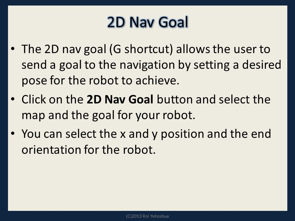 2D Nav Goal The 2D nav goal (G shortcut) allows the user to send a goal to the navigation by setting a desired pose for the robot to achieve.