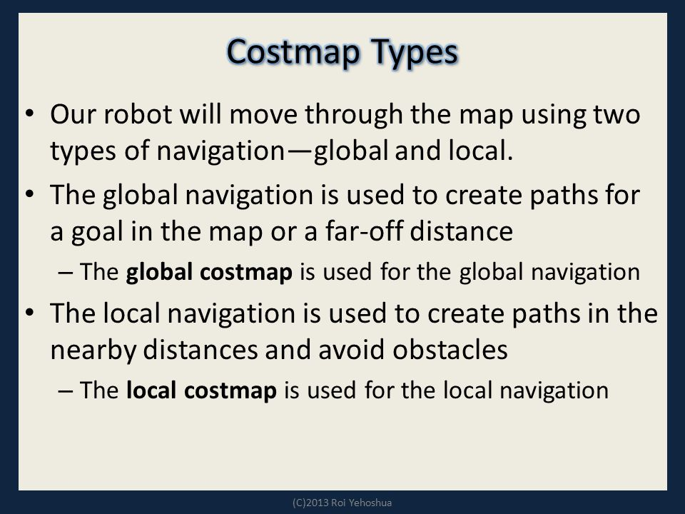 Costmap Types Our robot will move through the map using two types of navigation—global and local.