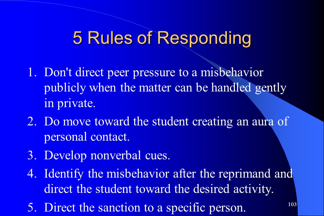 5 Rules of Responding 1. Don t direct peer pressure to a misbehavior publicly when the matter can be handled gently in private.