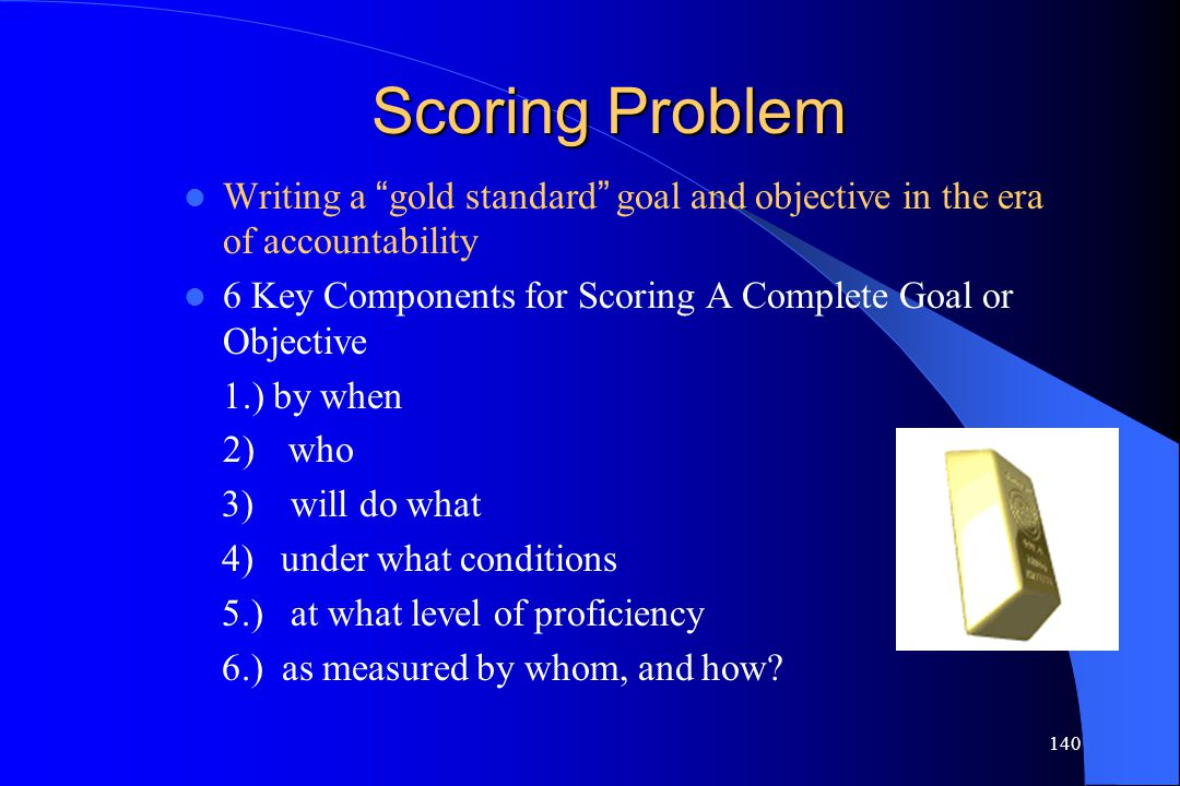 Scoring Problem Writing a gold standard goal and objective in the era of accountability. 6 Key Components for Scoring A Complete Goal or Objective.