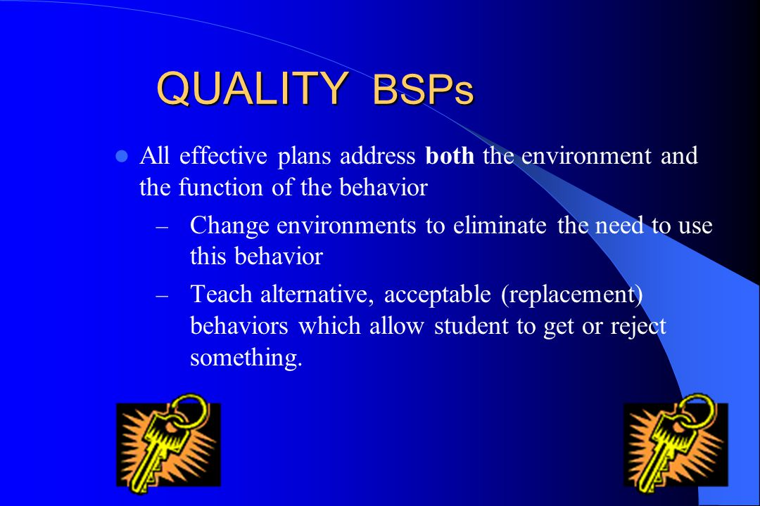 QUALITY BSPs All effective plans address both the environment and the function of the behavior.